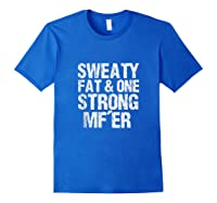 Sweaty Fat And One Strong Mf'er Weightlifting Powerlifter Shirts Royal Blue