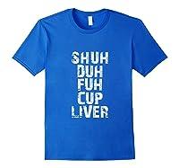 Funny Beer Drinking Shuh Duh Fuh Cup Liver Shirts Royal Blue