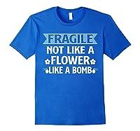 Fragile Not Like A Flower Like A Bomb Shirts Royal Blue