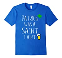 St Patrick Was A Saint I Ain T T Shirt Funny St Paddy S Day Royal Blue