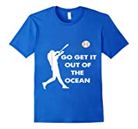 Go Get It Out Of The Ocean Funny Baseball Love Shirts Royal Blue