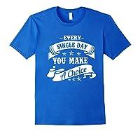 Every Single Day You Make A Choice Happy Self Empowert Premium T Shirt Royal Blue