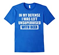 In My Defense I Was Left Unsupervised With Beer Tshirt Royal Blue