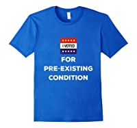 I Voted For Pre Existing Condition T Shirt Election Day Tee Royal Blue