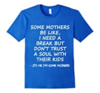 Some Mother Be Like I Need A Break But Don T Trust A Soul T Shirt Royal Blue