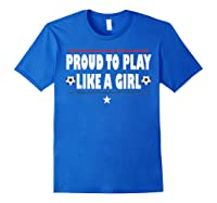 Proud To Play Like A Girl Funny Usa Soccer Gift Shirts Royal Blue