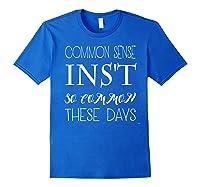 Common Sense Isn T So Common These Days T Shirt Royal Blue
