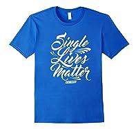Single Lives Matter Valentine S Day T Shirt Royal Blue