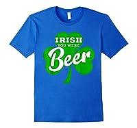Irish You Were Beer T Shirt Saint Paddy S Day Shirt Royal Blue