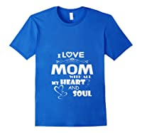 I Love Mom With All My Heart And Soul Shirt T Shirt Royal Blue