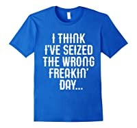 Think 've Seized The Wrong Freakin Day Shirts Royal Blue