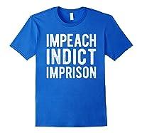 Impeach Indict Imprison Anti Trump Racism Obstruction T Shirt Royal Blue