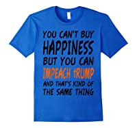 You Can T Buy Happiness But You Can Impeach Trump T Shirt Royal Blue