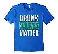 Funny Saint Patricks Day Drunk Lives Matter Drinking T Shirt Royal Blue