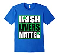 Funny Irish Livers Matter Saint Patrick Day T Shirt Royal Blue