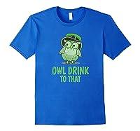 Owl Drink To That T Shirt Saint Patricks Day Drinking Gift Royal Blue