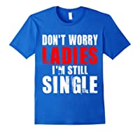 Don T Worry I M Still Single T Funny Gift Shirts Royal Blue