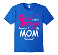 I Wear Pink Because I Love My Mom Breast Cancer Awareness T Shirt Royal Blue