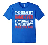 The Greatest Game Ever Played Wednesday In Cleveland Shirts Royal Blue