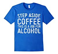 Step Aside Coffee This Is A Job For Alcohol T-shirt Drinking Royal Blue