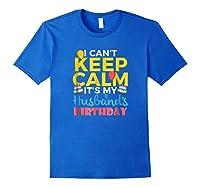 I Cant Keep Calm Its My Husbands Birthday Shirt Royal Blue