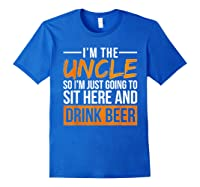 I M The Uncle So I M Just Going To Sit Here And Drink Beer T Shirt Royal Blue