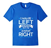 I May Be Left Handed But I M Always Right Funny Gift T Shirt Royal Blue