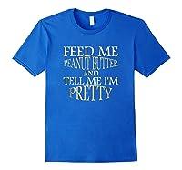 Feed Me Peanut Butter And Tell Me I M Pretty Funny Tshirt Royal Blue
