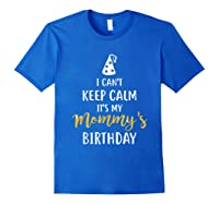 Can T Keep Calm T S My Mommy S Birthday Shirts Royal Blue
