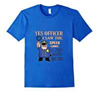 Yes Officer I Did See The Speed Limi Gift Shirts Royal Blue