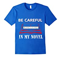 Be Careful Or You Ll End Up In My Novel Tshirt Book Author Royal Blue