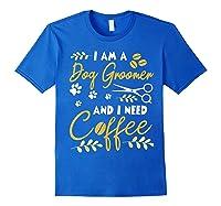Am A Dog Groomer And Need Coffee Happy Dad Mom Shirts Royal Blue