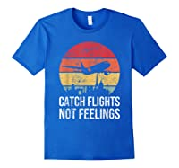 Catch Flights Not Feelings Gift For Retro Traveler Shirts Royal Blue