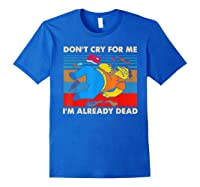 Don T Cry For Me I M Already Dead Tshirt Royal Blue