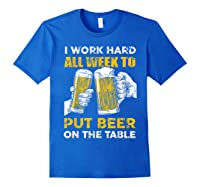 I Work Hard All Week To Put Beer On The Table T Shirt Royal Blue