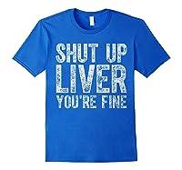 Shut Up Liver You Re Fine T Shirt Saint Patrick Day Gift Royal Blue