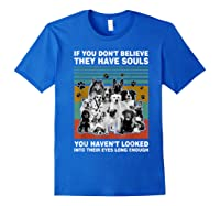 If You Don T Believe They Have Souls Tshirt Dog Lover Gifts T Shirt Royal Blue