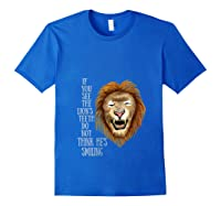 Lion, If You See The Lion's Th Do Not Think He's Smiling Shirts Royal Blue