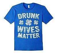 Drunk Wives Matter T Shirt Saint Patrick Day Gift Shirt Royal Blue