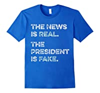 The News Is Real The President Is Fake Anti Trump T Shirt Royal Blue