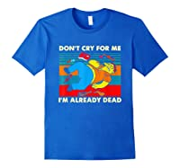 Don T Cry For Me I M Already Dead T Shirt Royal Blue