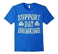 Support Day Drinking T Shirt Saint Patrick Day Gift Shirt Royal Blue