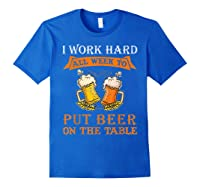 I Work Hard All Week To Put Beer On The Table Funny Beer Tsh Shirts Royal Blue