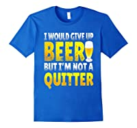 I Would Give Up Beer But I M Not A Quitter T Shirts Royal Blue