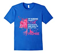 My Husband Promised To Love Me In Sickness Breast Cancer T Shirt Royal Blue