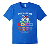 You Make Me Un Poco Loco Shirts Royal Blue
