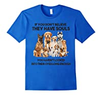 If You Don T Believe They Have Souls Tshirt Dog Lover Gifts Royal Blue
