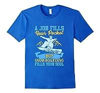 A Job Fills Your Pocket But Snowboarding Fills Your Soul T Shirt Royal Blue
