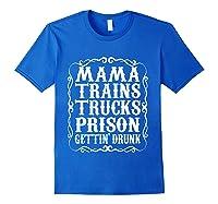 Mama Trains Trucks Prison Gettin Drunk Country Music Gift T-shirt Royal Blue