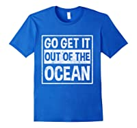 Go Get It Out Of The Ocean T Shirt T-shirt Royal Blue